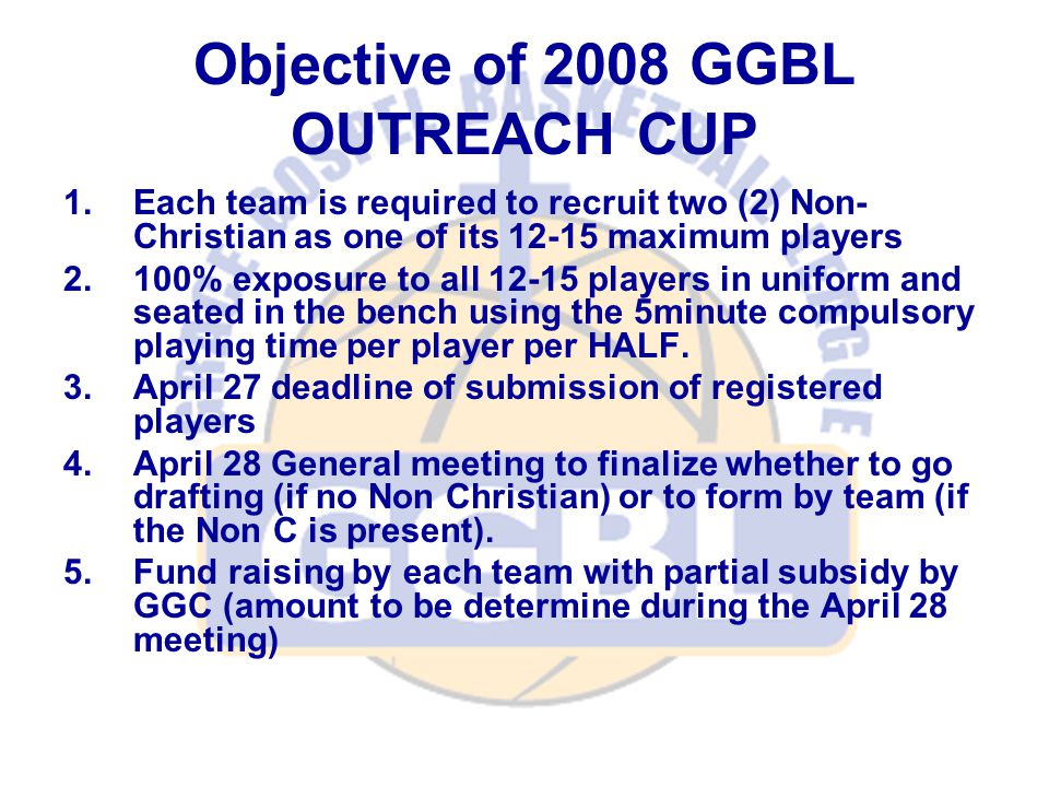 Objective of 2008 GGBL OUTREACH CUP 1.Each team is required to recruit two (2) Non- Christian as one of its 12-15 maximum players 2.100% exposure to all 12-15 players in uniform and seated in the bench using the 5minute compulsory playing time per player per HALF.