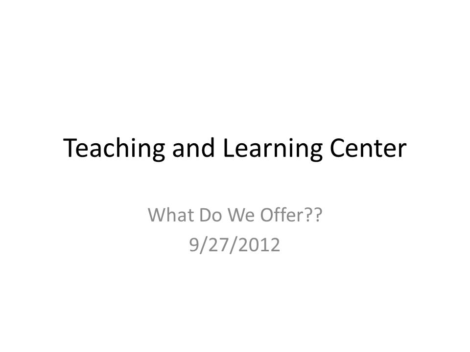 Teaching and Learning Center What Do We Offer?? 9/27/2012