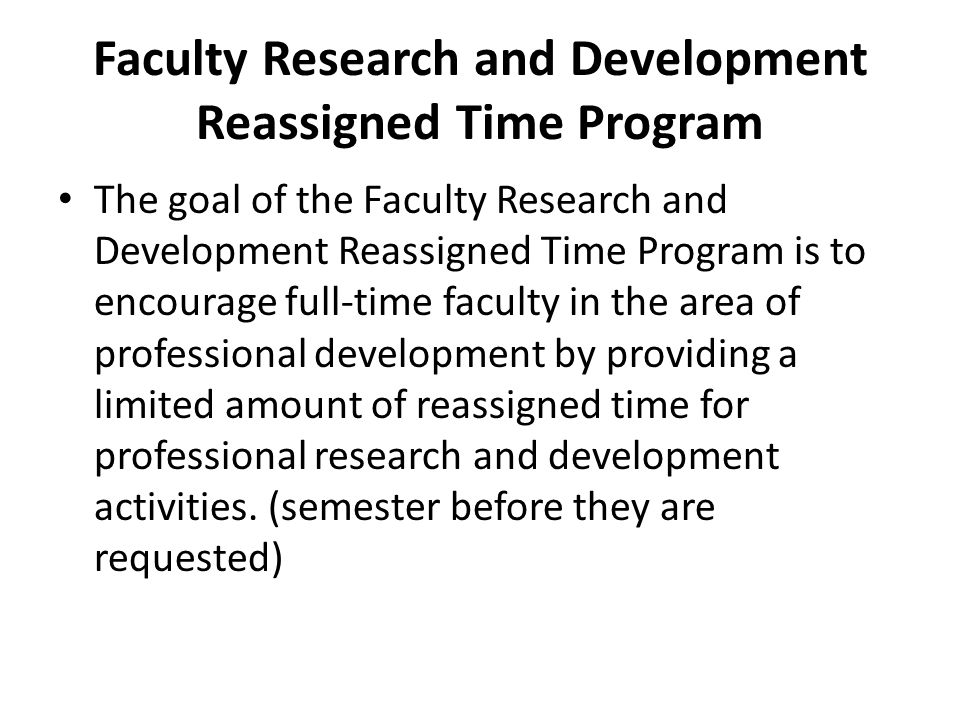 Faculty Research and Development Reassigned Time Program The goal of the Faculty Research and Development Reassigned Time Program is to encourage full-time faculty in the area of professional development by providing a limited amount of reassigned time for professional research and development activities.