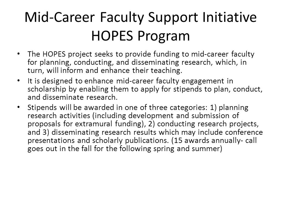 Mid-Career Faculty Support Initiative HOPES Program The HOPES project seeks to provide funding to mid-career faculty for planning, conducting, and disseminating research, which, in turn, will inform and enhance their teaching.