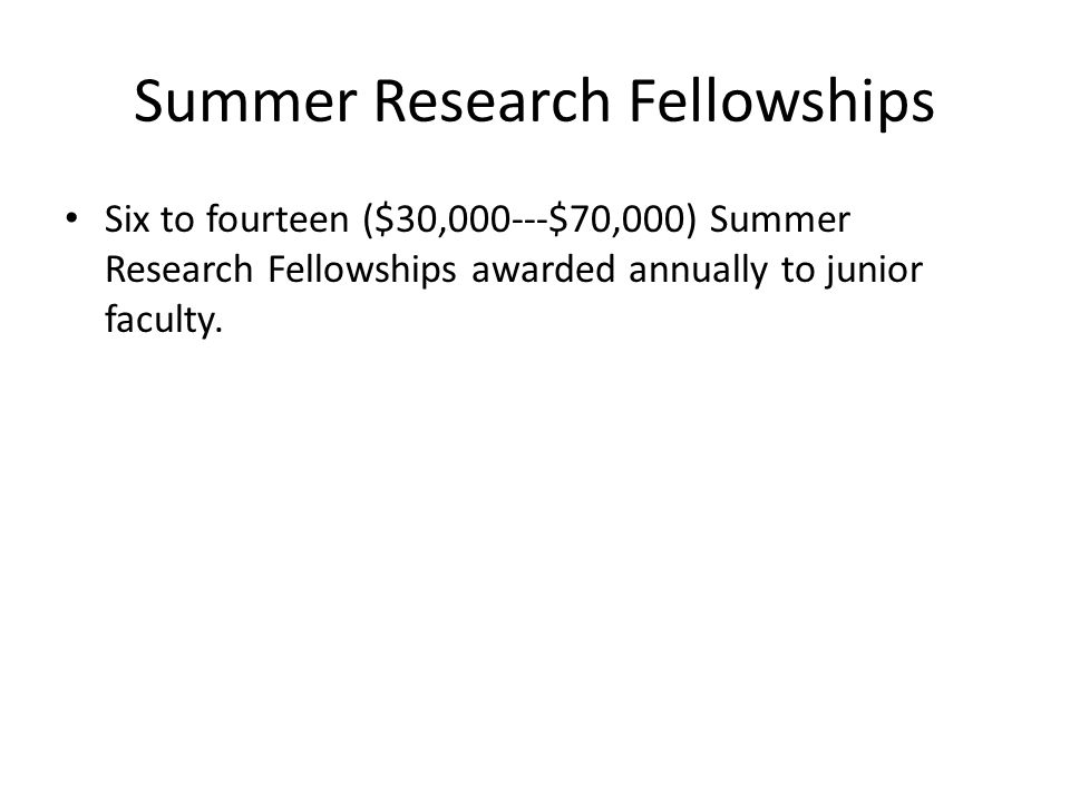 Summer Research Fellowships Six to fourteen ($30,000---$70,000) Summer Research Fellowships awarded annually to junior faculty.