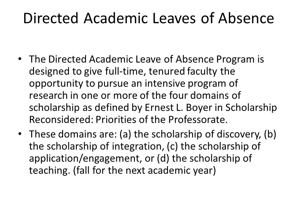 Directed Academic Leaves of Absence The Directed Academic Leave of Absence Program is designed to give full-time, tenured faculty the opportunity to pursue an intensive program of research in one or more of the four domains of scholarship as defined by Ernest L.