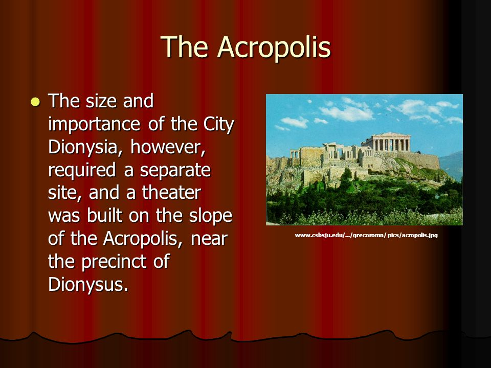 The Acropolis The size and importance of the City Dionysia, however, required a separate site, and a theater was built on the slope of the Acropolis, near the precinct of Dionysus.
