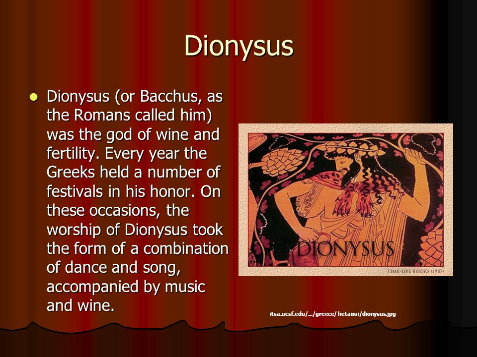 Dionysus Dionysus (or Bacchus, as the Romans called him) was the god of wine and fertility.
