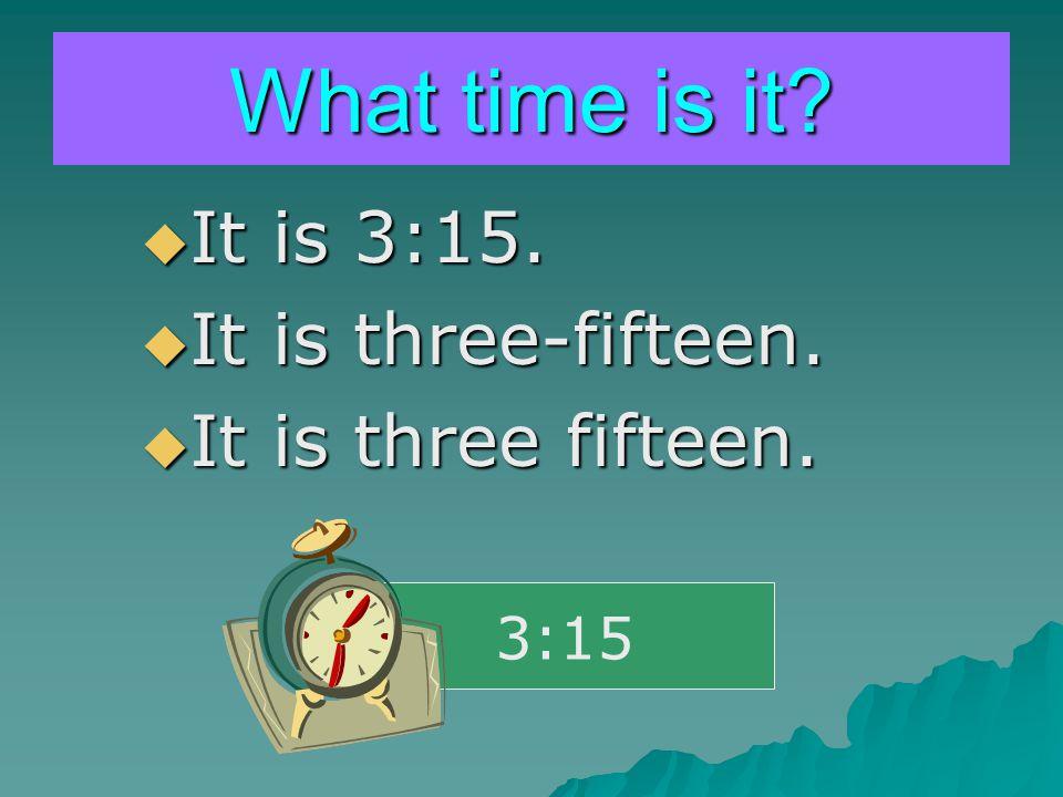 What time is it?  It is 3:15.  It is three-fifteen.  It is three fifteen. 3:15