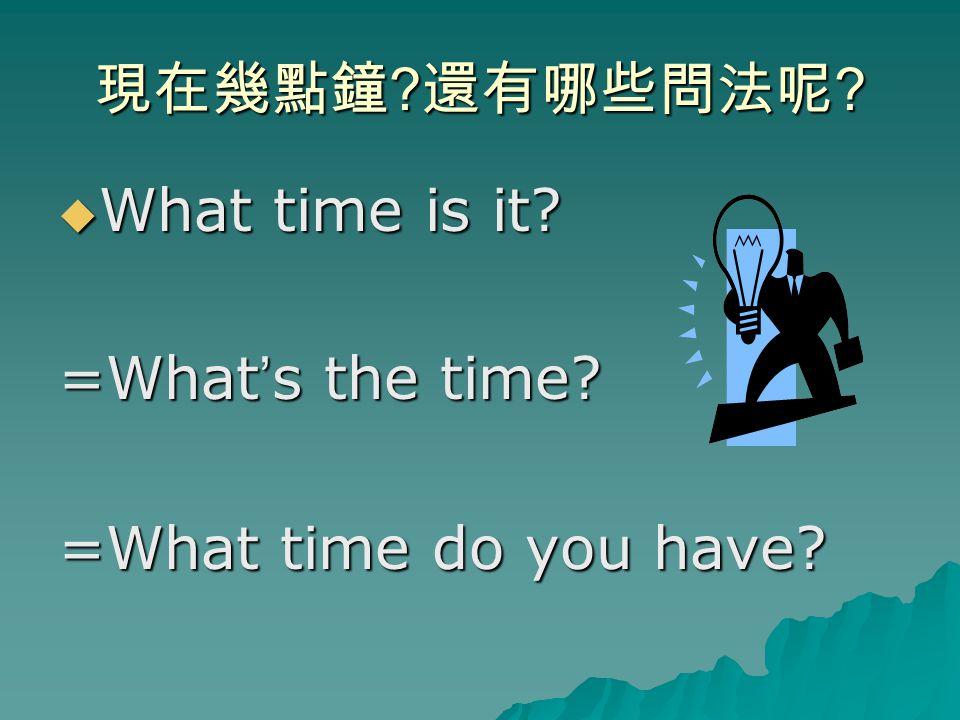 現在幾點鐘 ? 還有哪些問法呢 ?  What time is it? =What ' s the time? =What time do you have?
