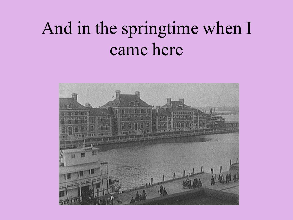 And in the springtime when I came here