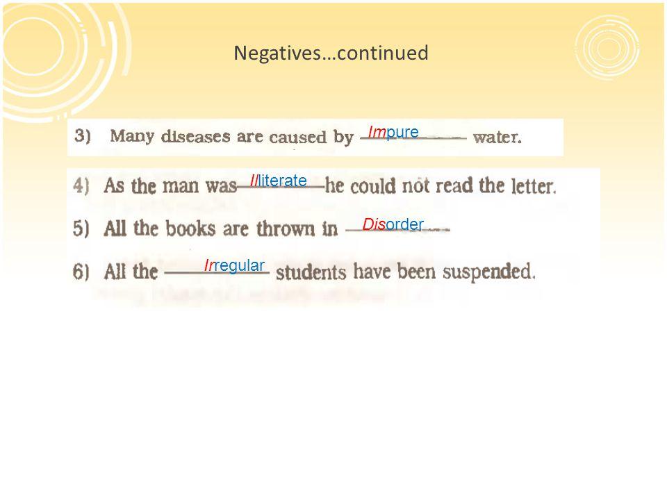 Negatives…continued Impure Illiterate Disorder Irregular