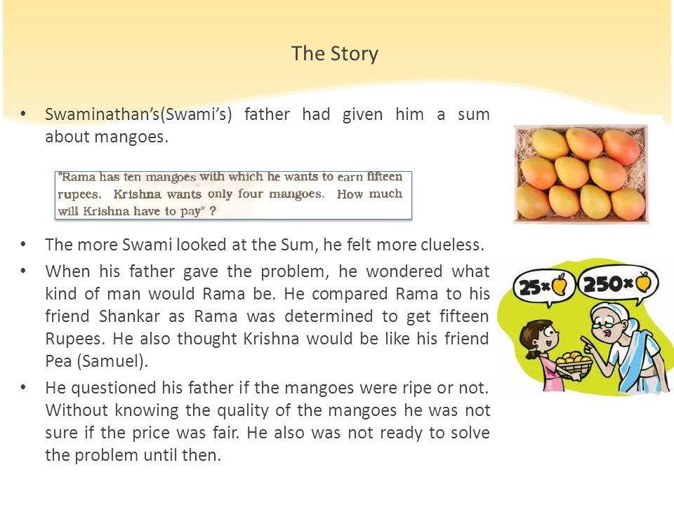 The Story Swaminathan's(Swami's) father had given him a sum about mangoes. The more Swami looked at the Sum, he felt more clueless. When his father ga