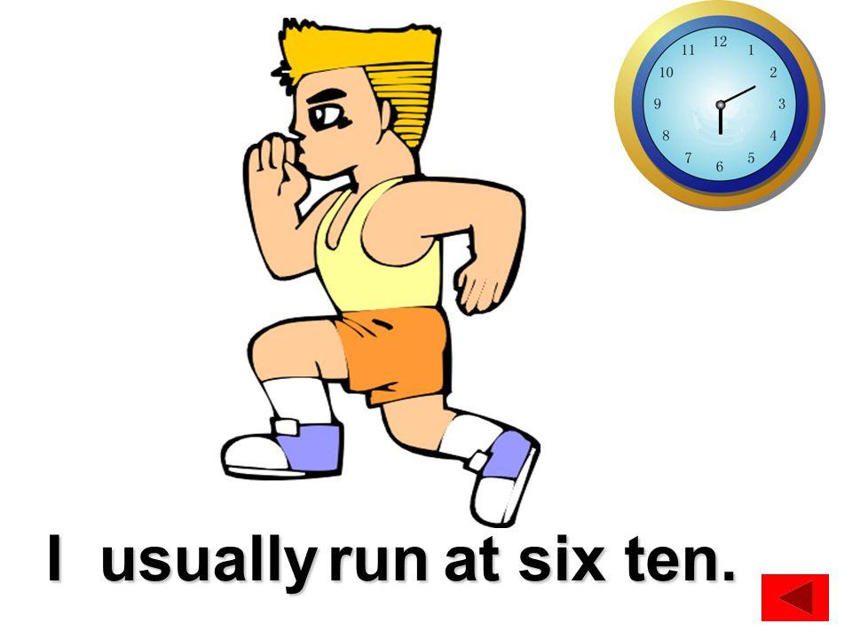 get upI usually at 6 o'clock.