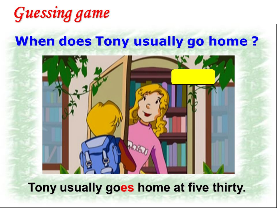 When does Tony usually go to school ? Guessing game Tony usually goes to school at seven thirty.