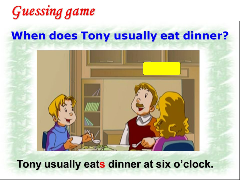When does Tony usually go home ? Guessing game Tony usually goes home at five thirty.
