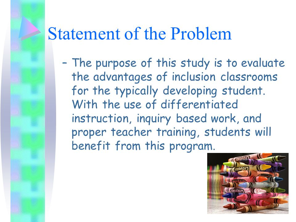 Statement of the Problem –The purpose of this study is to evaluate the advantages of inclusion classrooms for the typically developing student.