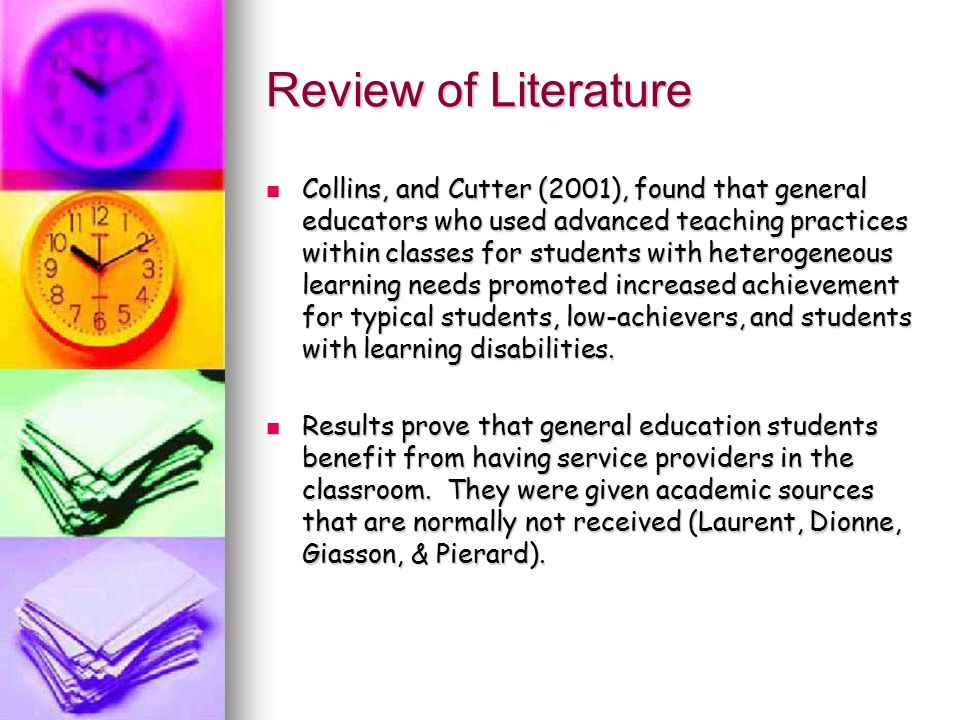 Review of Literature Collins, and Cutter (2001), found that general educators who used advanced teaching practices within classes for students with heterogeneous learning needs promoted increased achievement for typical students, low-achievers, and students with learning disabilities.