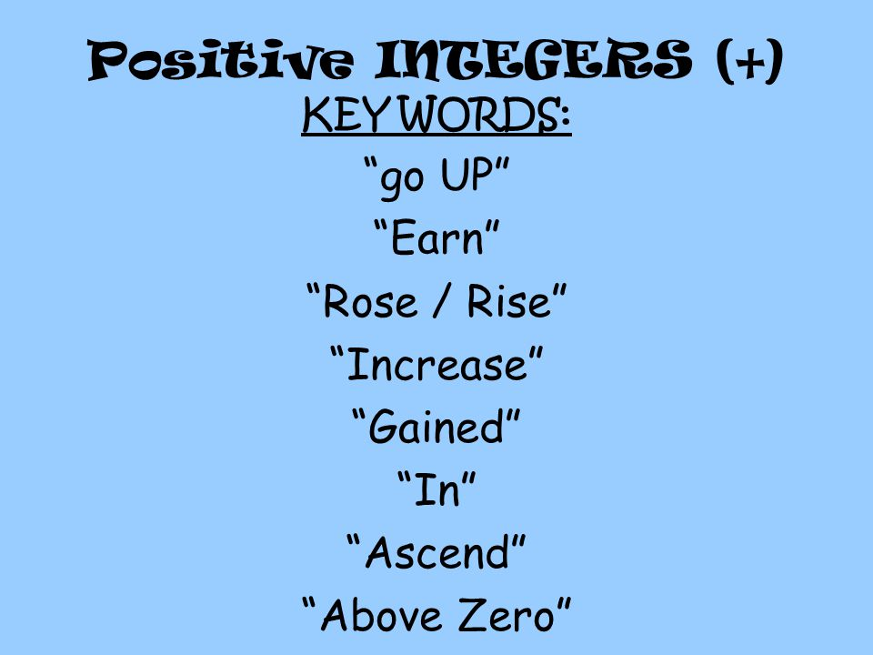 Positive INTEGERS (+) KEY WORDS: go UP Earn Rose / Rise Increase Gained In Ascend Above Zero