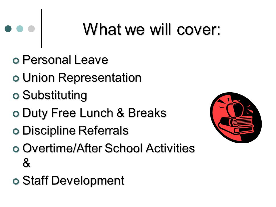 What we will cover: Personal Leave Union Representation Substituting Duty Free Lunch & Breaks Discipline Referrals Overtime/After School Activities & Staff Development