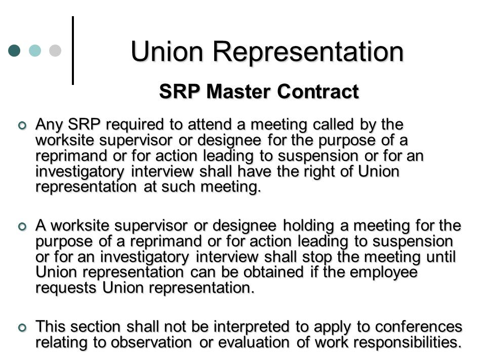 Union Representation SRP Master Contract Any SRP required to attend a meeting called by the worksite supervisor or designee for the purpose of a reprimand or for action leading to suspension or for an investigatory interview shall have the right of Union representation at such meeting.