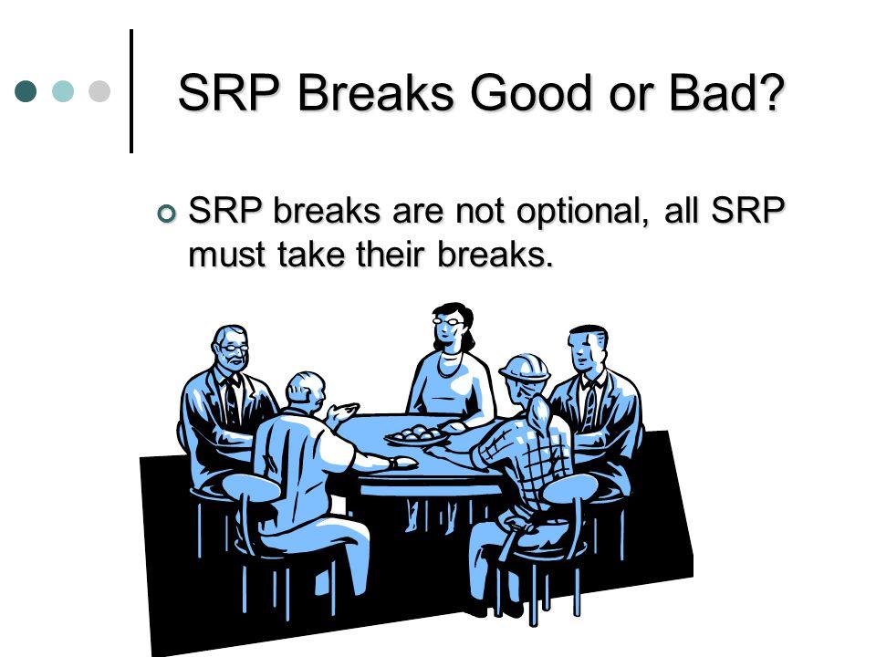 SRP Breaks Good or Bad SRP breaks are not optional, all SRP must take their breaks.
