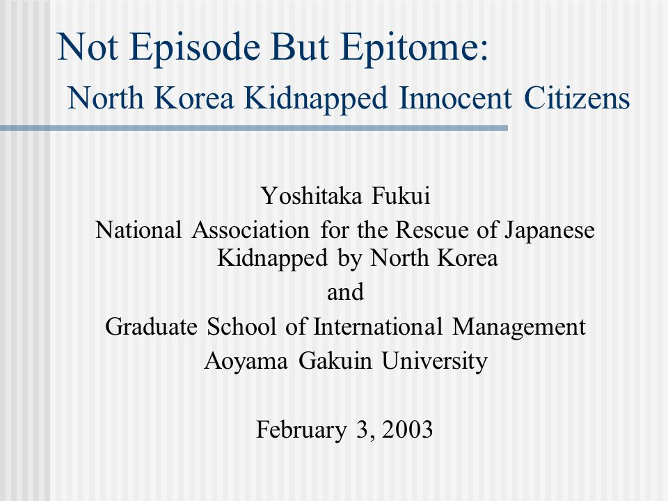 Not Episode But Epitome: North Korea Kidnapped Innocent Citizens Yoshitaka Fukui National Association for the Rescue of Japanese Kidnapped by North Ko