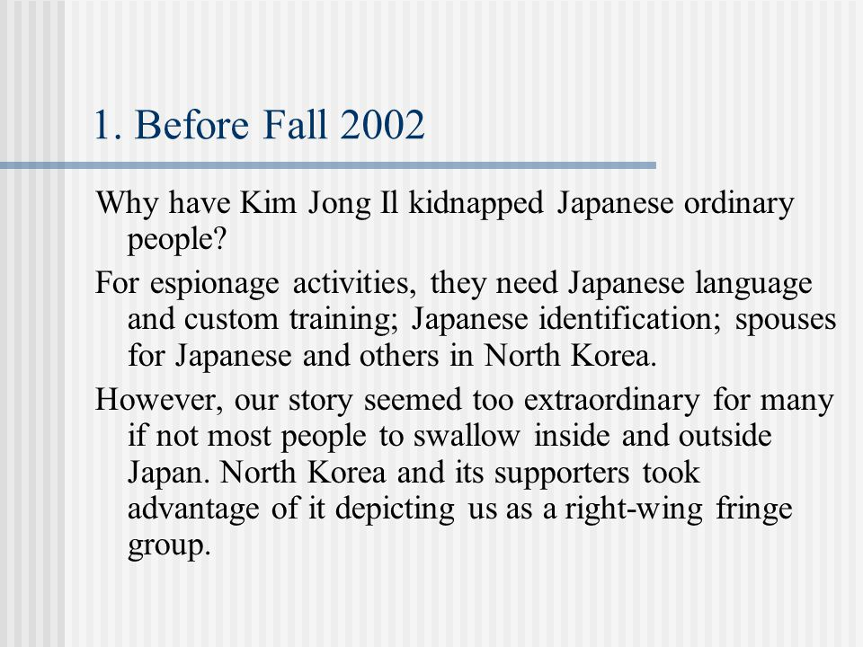 1. Before Fall 2002 Why have Kim Jong Il kidnapped Japanese ordinary people? For espionage activities, they need Japanese language and custom training