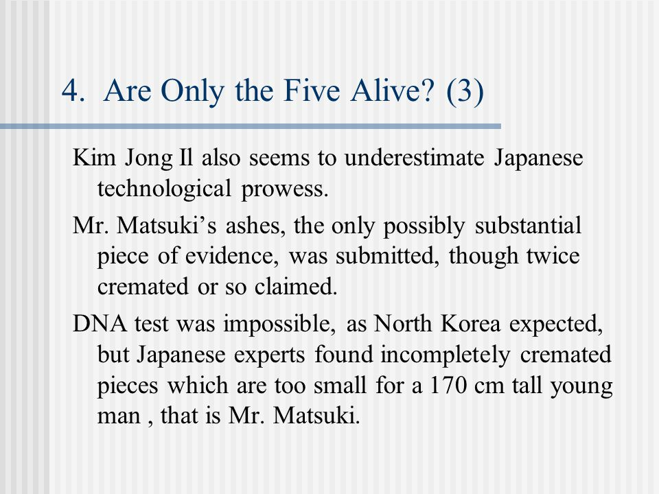 4. Are Only the Five Alive? (3) Kim Jong Il also seems to underestimate Japanese technological prowess. Mr. Matsuki's ashes, the only possibly substan