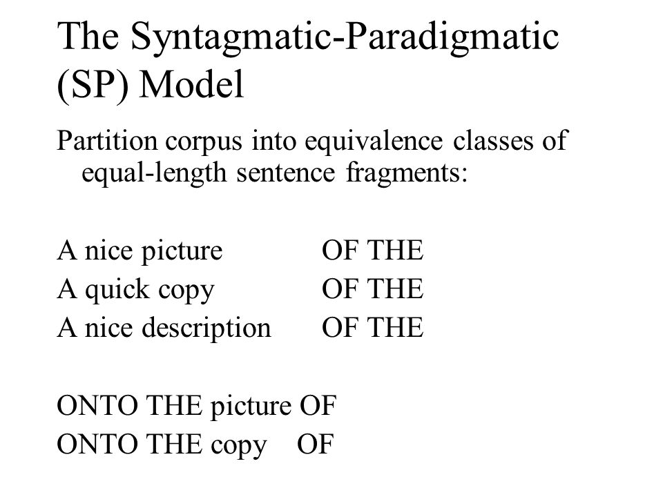 The Syntagmatic-Paradigmatic (SP) Model Partition corpus into equivalence classes of equal-length sentence fragments: A nice picture OF THE A quick copy OF THE A nice descriptionOF THE ONTO THE picture OF ONTO THE copy OF