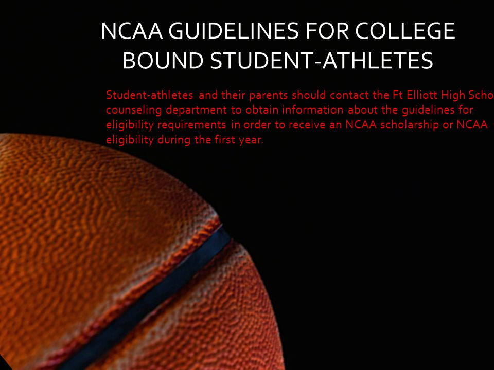 NCAA GUIDELINES FOR COLLEGE BOUND STUDENT-ATHLETES Student-athletes and their parents should contact the Ft Elliott High School counseling department