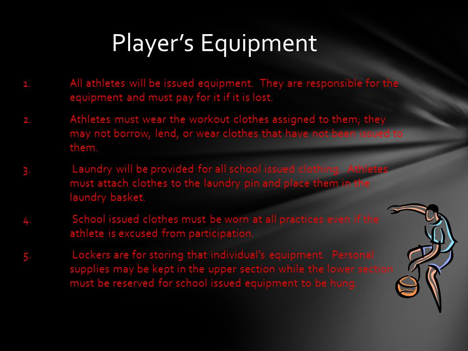 Player's Equipment 1. All athletes will be issued equipment. They are responsible for the equipment and must pay for it if it is lost. 2.Athletes must