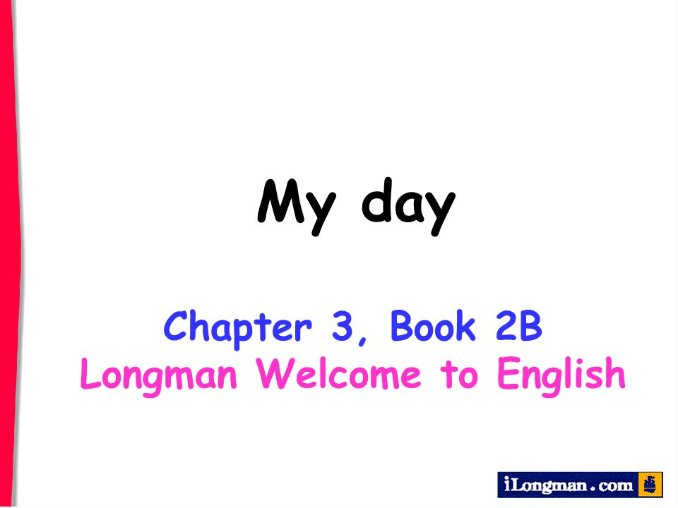 My day Chapter 3, Book 2B Longman Welcome to English