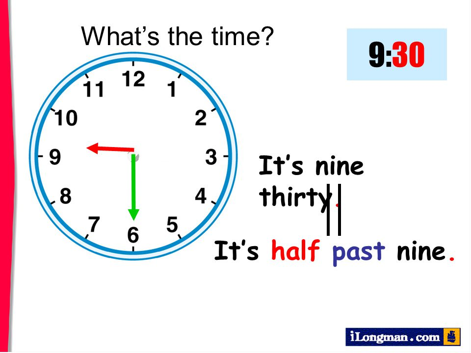 It's nine thirty. What's the time? 9:30 It's half past nine.
