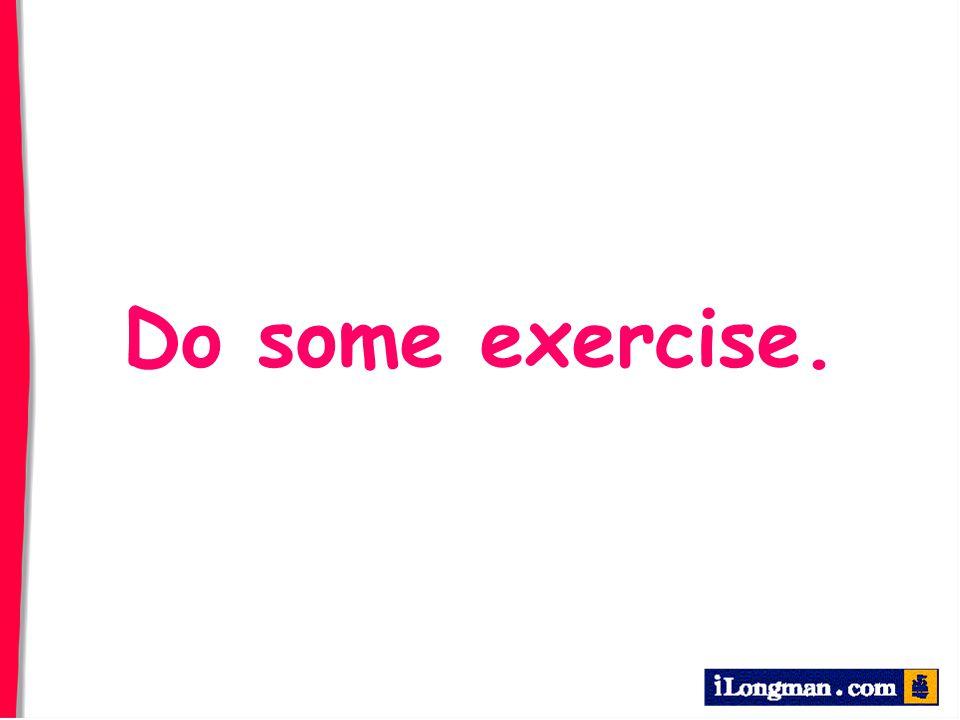 Do some exercise.