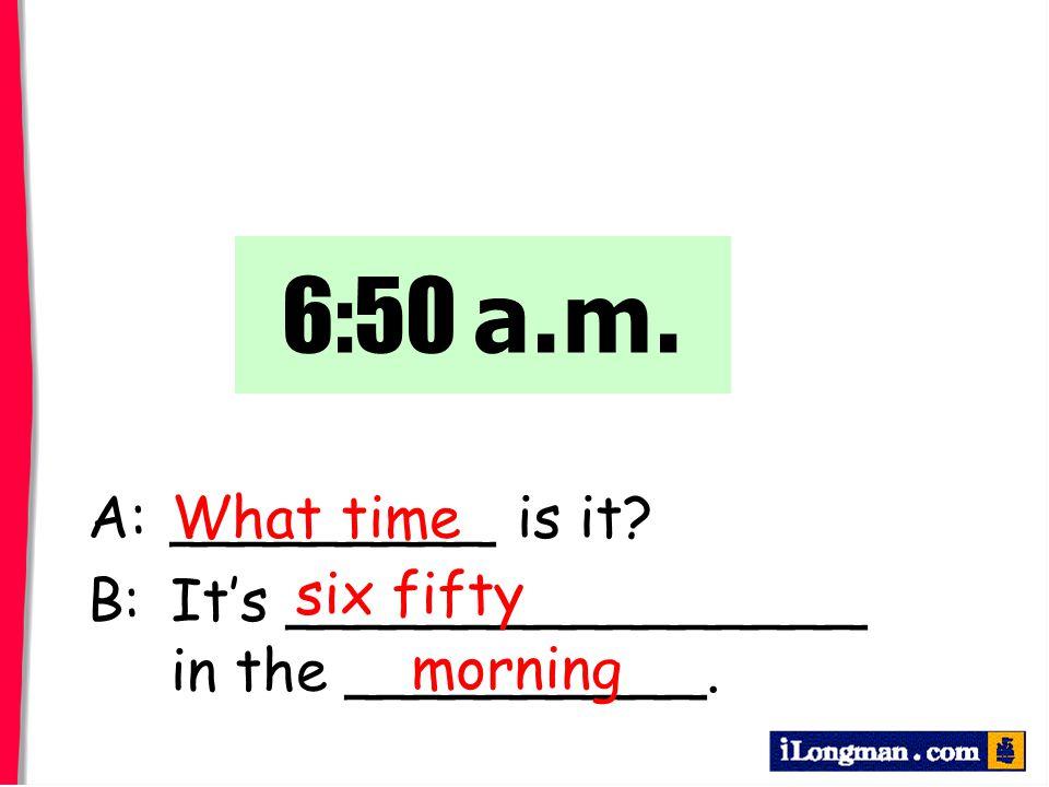 A:_________ is it? B:It's ________________ in the __________. What time 6:50 a.m. six fifty morning