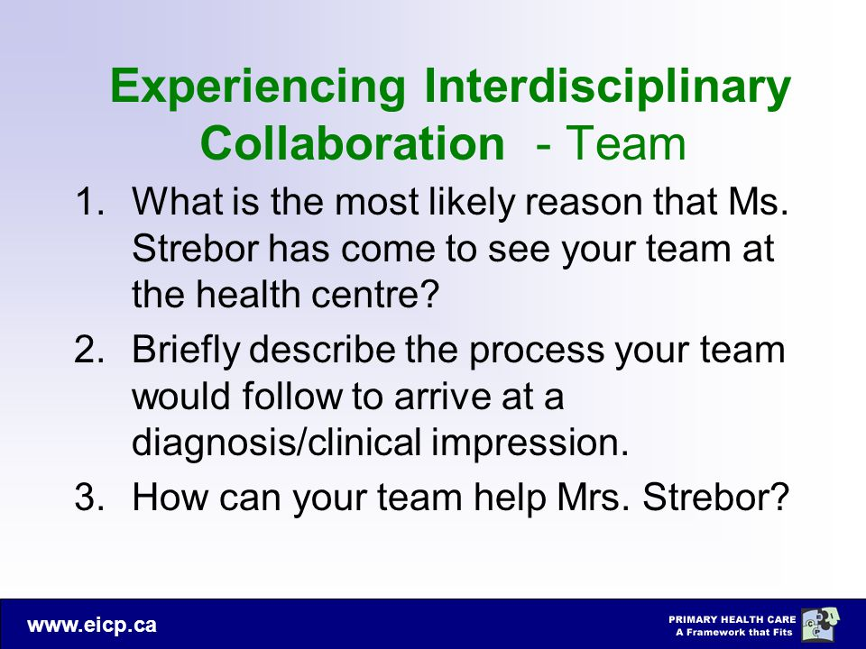 www.eicp.ca Experiencing Interdisciplinary Collaboration - Team 1.What is the most likely reason that Ms. Strebor has come to see your team at the hea