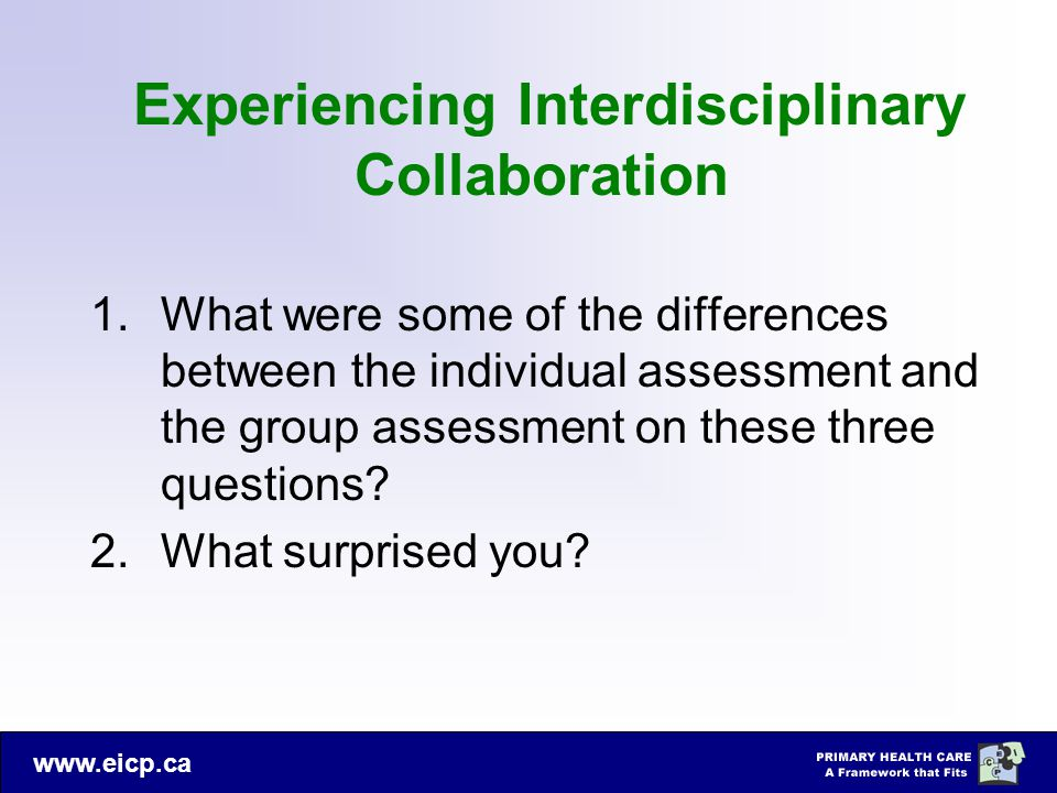 www.eicp.ca Experiencing Interdisciplinary Collaboration 1.What were some of the differences between the individual assessment and the group assessmen