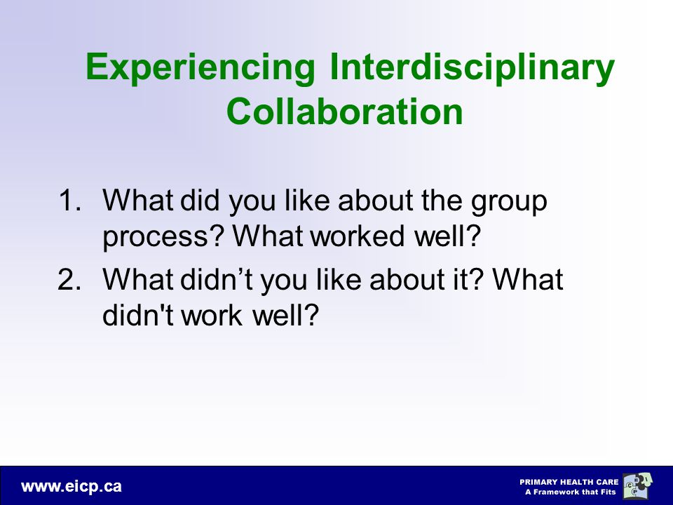 www.eicp.ca Experiencing Interdisciplinary Collaboration 1.What did you like about the group process? What worked well? 2.What didn't you like about i