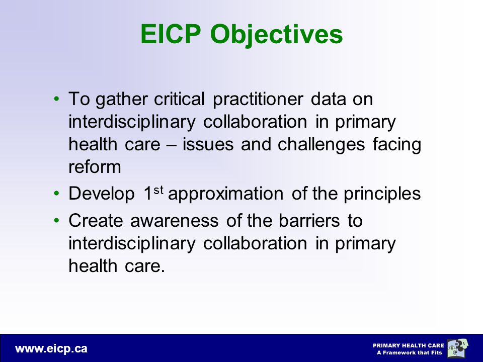 www.eicp.ca EICP Objectives To gather critical practitioner data on interdisciplinary collaboration in primary health care – issues and challenges fac
