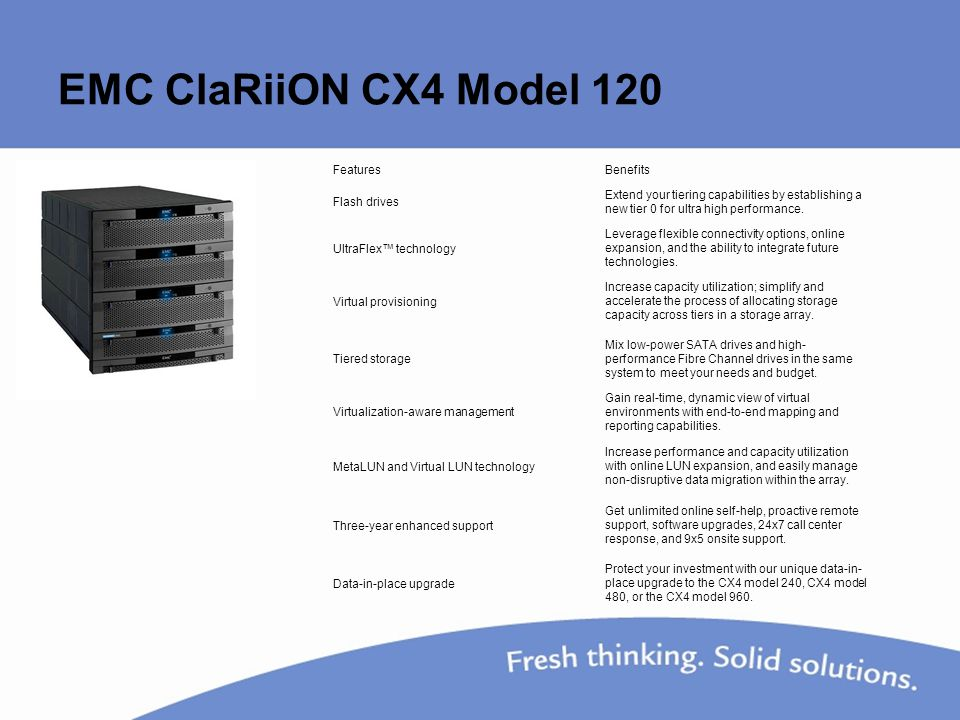 EMC ClaRiiON CX4 Model 120 FeaturesBenefits Flash drives Extend your tiering capabilities by establishing a new tier 0 for ultra high performance.