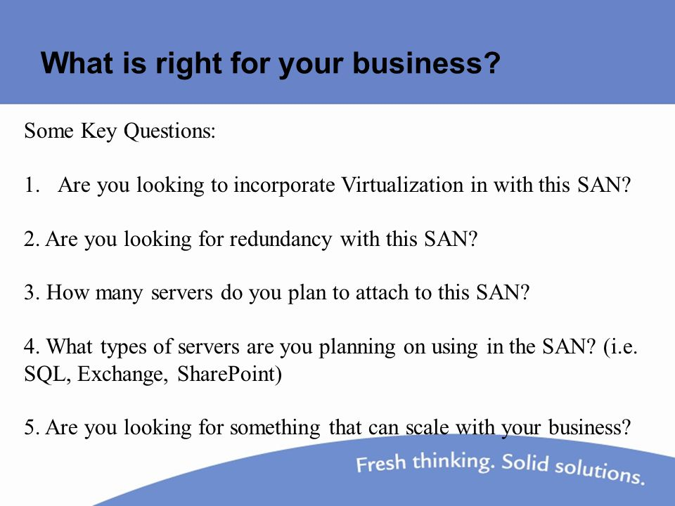 What is right for your business? Some Key Questions: 1.Are you looking to incorporate Virtualization in with this SAN? 2. Are you looking for redundan