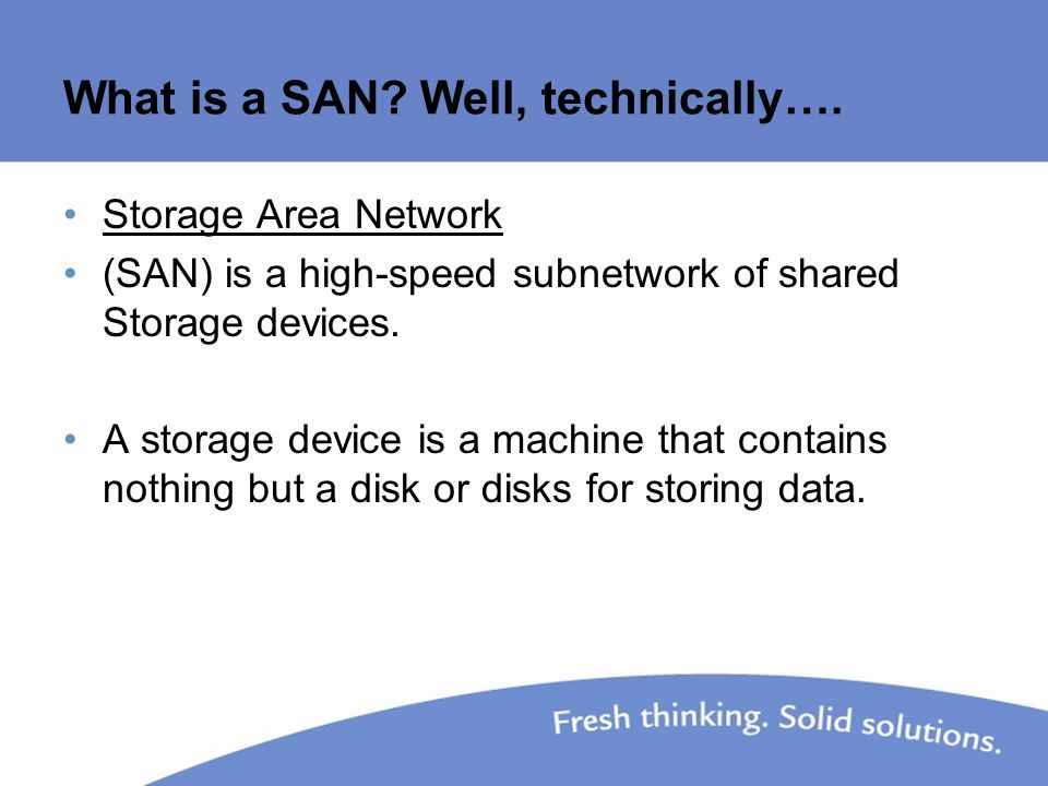 What is a SAN? Well, technically…. Storage Area Network (SAN) is a high-speed subnetwork of shared Storage devices. A storage device is a machine that