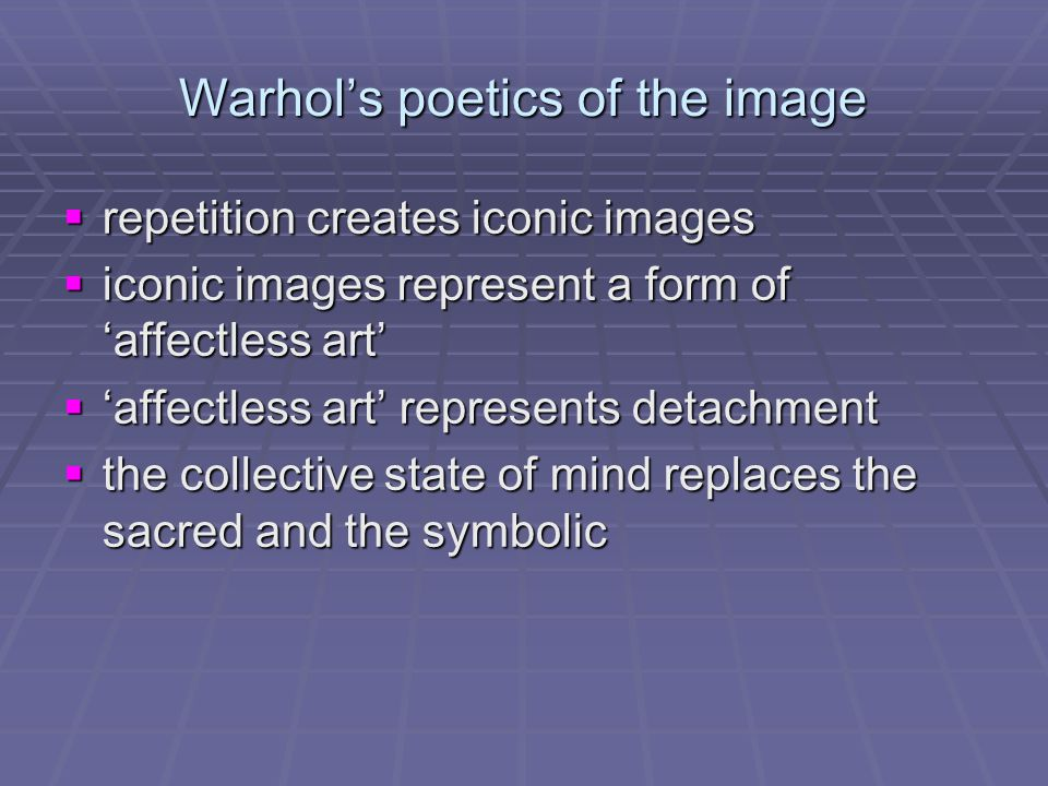 Warhol's poetics of the image  repetition creates iconic images  iconic images represent a form of 'affectless art'  'affectless art' represents de