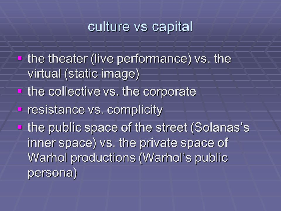 culture vs capital  the theater (live performance) vs. the virtual (static image)  the collective vs. the corporate  resistance vs. complicity  th