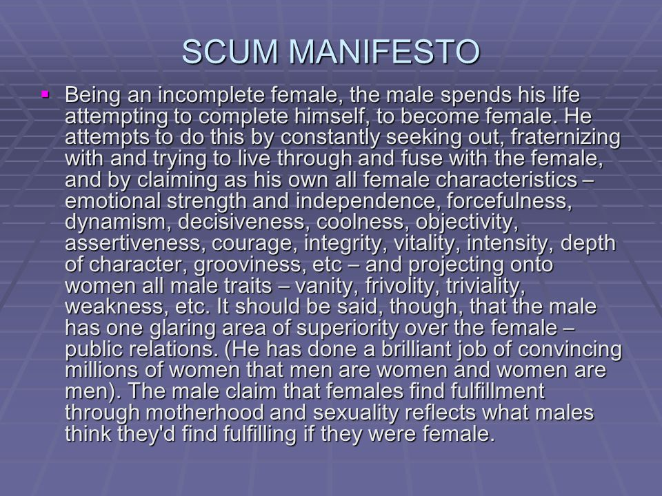 SCUM MANIFESTO  Being an incomplete female, the male spends his life attempting to complete himself, to become female. He attempts to do this by cons