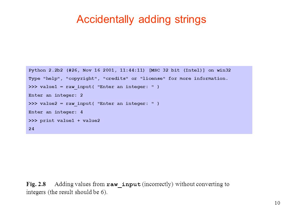 10 Accidentally adding strings Python 2.2b2 (#26, Nov 16 2001, 11:44:11) [MSC 32 bit (Intel)] on win32 Type help , copyright , credits or license for more information.