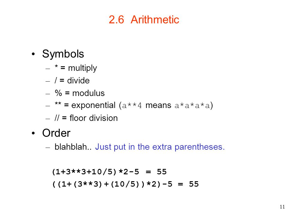 11 2.6 Arithmetic Symbols – * = multiply – / = divide – % = modulus – ** = exponential ( a**4 means a*a*a*a ) – // = floor division Order – blahblah..