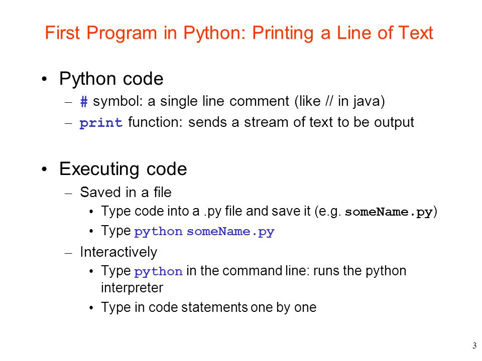 3 First Program in Python: Printing a Line of Text Python code – # symbol: a single line comment (like // in java) – print function: sends a stream of text to be output Executing code – Saved in a file Type code into a.py file and save it (e.g.