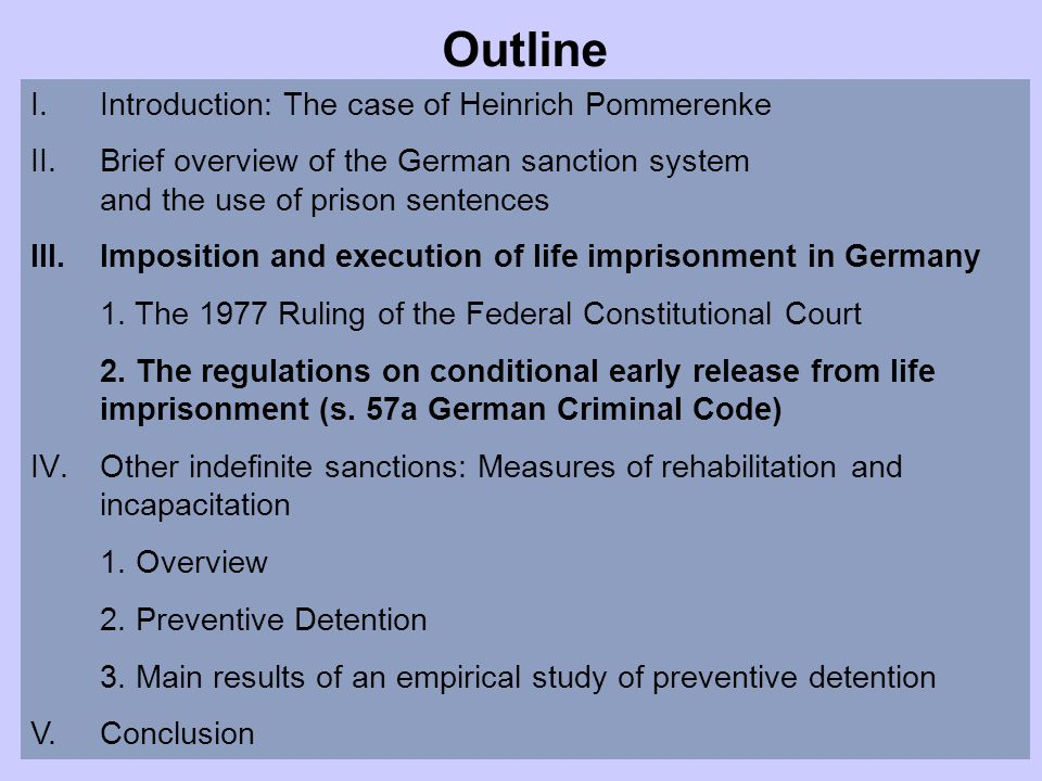 Outline I.Introduction: The case of Heinrich Pommerenke II.Brief overview of the German sanction system and the use of prison sentences III.Imposition and execution of life imprisonment in Germany 1.