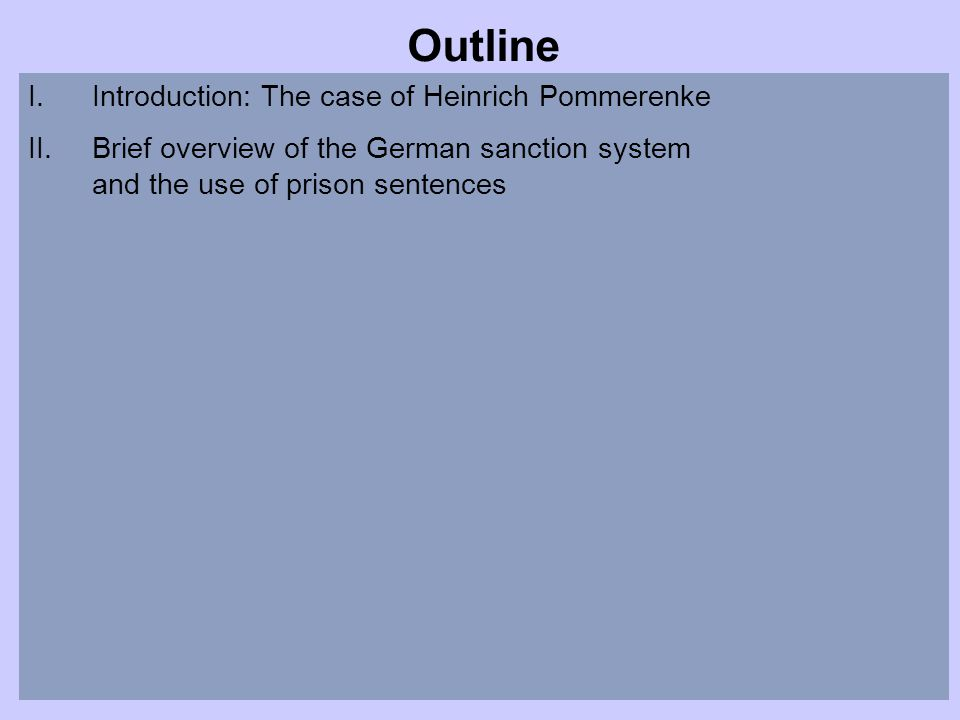 Outline I.Introduction: The case of Heinrich Pommerenke II.Brief overview of the German sanction system and the use of prison sentences