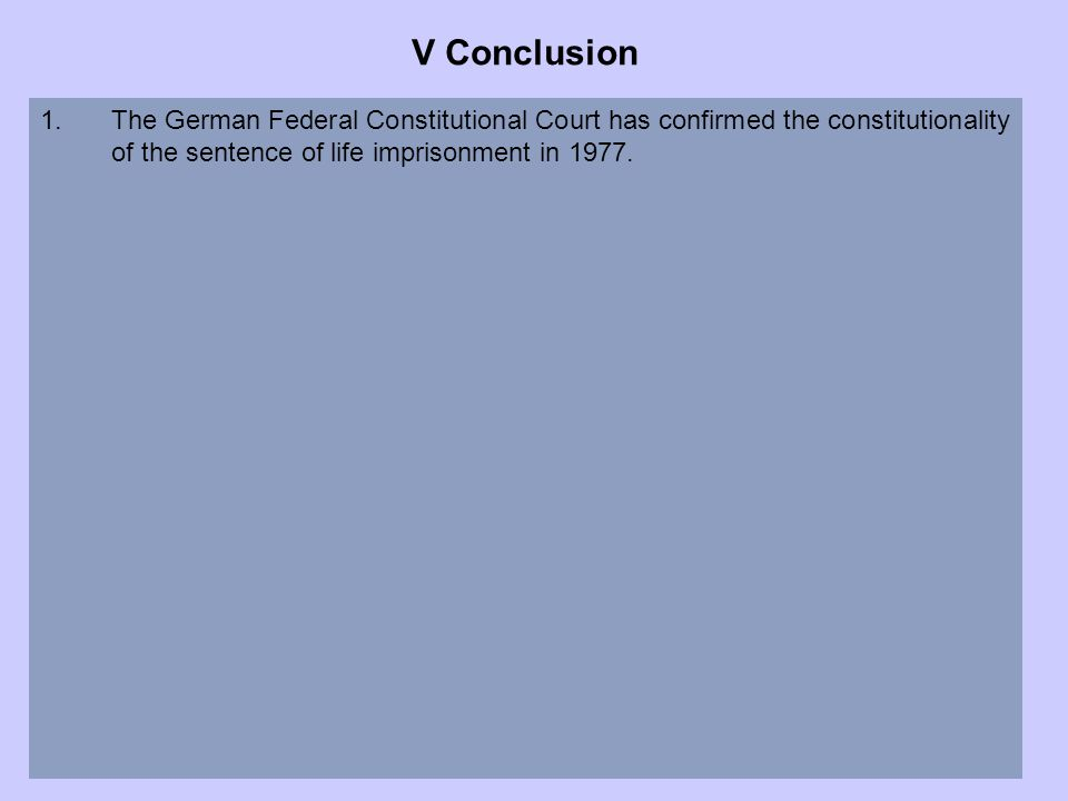 V Conclusion 1.The German Federal Constitutional Court has confirmed the constitutionality of the sentence of life imprisonment in 1977.