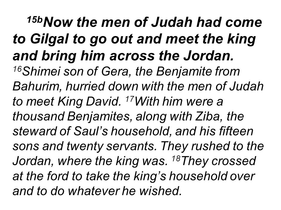 15b Now the men of Judah had come to Gilgal to go out and meet the king and bring him across the Jordan.