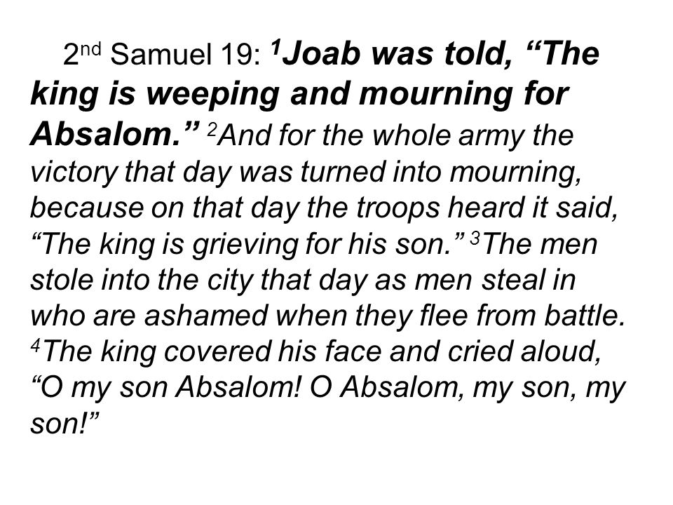 2 nd Samuel 19: 1 Joab was told, The king is weeping and mourning for Absalom. 2 And for the whole army the victory that day was turned into mourning, because on that day the troops heard it said, The king is grieving for his son. 3 The men stole into the city that day as men steal in who are ashamed when they flee from battle.